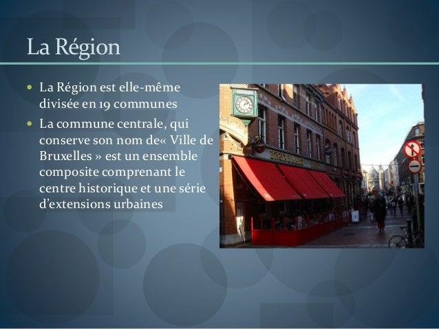 La Région  La Région est elle-même divisée en 19 communes  La commune centrale, qui conserve son nom de« Ville de Bruxel...