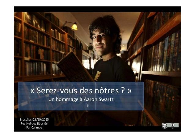 Un hommage à Aaron Swartz « Serez-vous des nôtres ? » Un hommage à Aaron Swartz Bruxelles. 26/10/2015 Festival des Liberté...