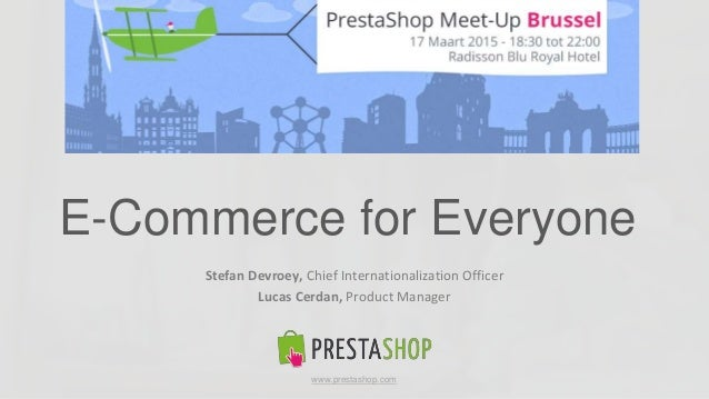v Stefan Devroey, Chief Internationalization Officer Lucas Cerdan, Product Manager E-Commerce for Everyone www.prestashop....