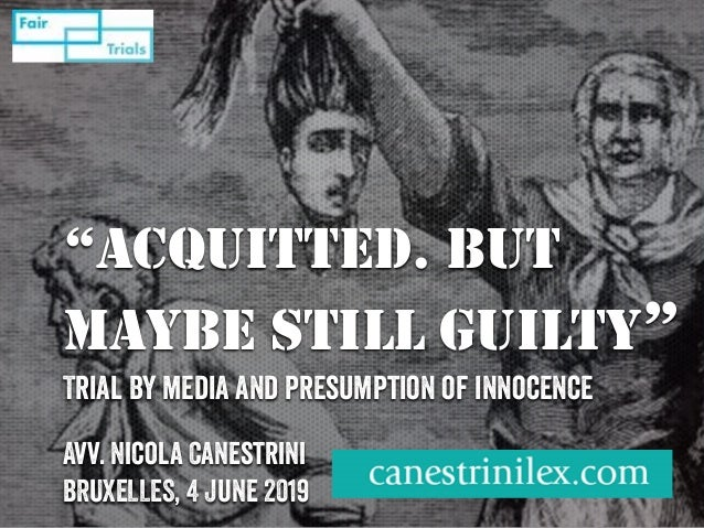 """""""ACQUITTED. BUT MAYBE STILL GUILTY"""" Trial by media and presumption of innocence Avv. Nicola Canestrini BRUXELLES, 4 June 2..."""