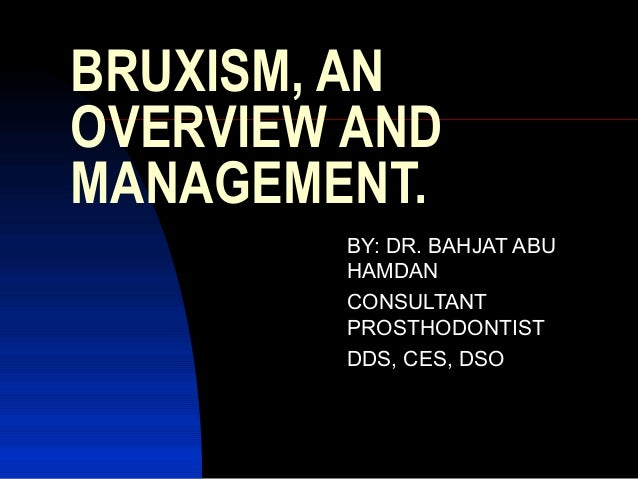 BRUXISM, AN OVERVIEW AND MANAGEMENT. BY: DR. BAHJAT ABU HAMDAN CONSULTANT PROSTHODONTIST DDS, CES, DSO