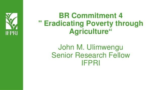 "BR Commitment 4 "" Eradicating Poverty through Agriculture"" John M. Ulimwengu Senior Research Fellow IFPRI"