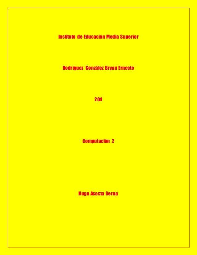 Instituto de Educación Media Superior  Rodríguez González Bryan Ernesto                204           Computación 2        ...