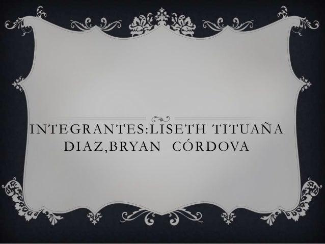 INTEGRANTES:LISETH TITUAÑA   DIAZ,BRYAN CÓRDOVA