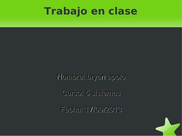 Trabajo en clase  Nombre: bryan apolo Curso: 5 sistemas Fecha: 17/09/2013