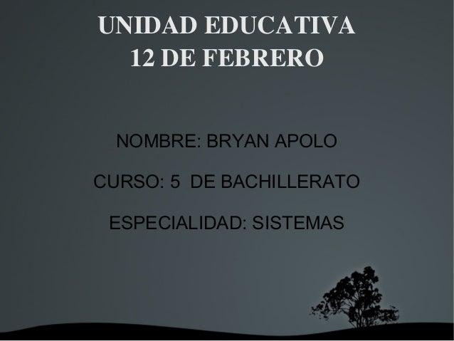 UNIDADEDUCATIVA 12DEFEBRERO NOMBRE: BRYAN APOLO CURSO: 5 DE BACHILLERATO ESPECIALIDAD: SISTEMAS