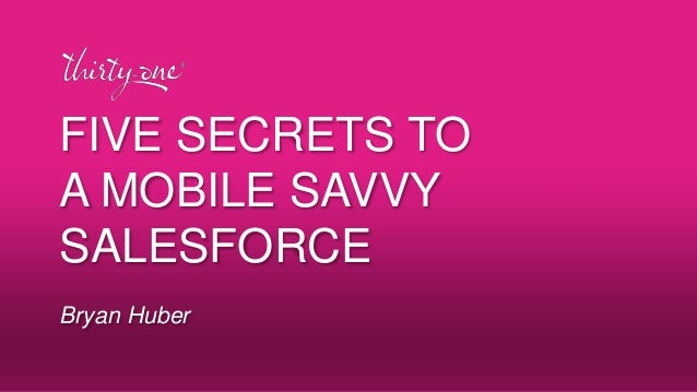FIVE SECRETS TO A MOBILE SAVVY SALESFORCE Bryan Huber