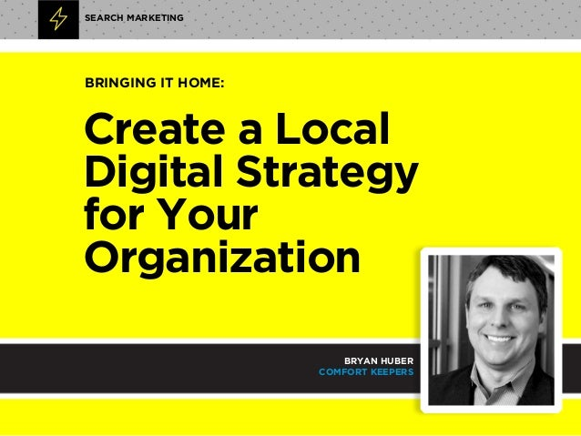 Create a Local Digital Strategy  for Your Organization SEARCH MARKETING BRYAN HUBER COMFORT KEEPERS BRINGING IT HOME: