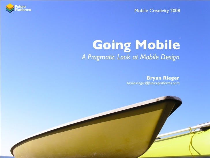 Mobile Creativity 2008        Going Mobile A Pragmatic Look at Mobile Design                            Bryan Rieger      ...