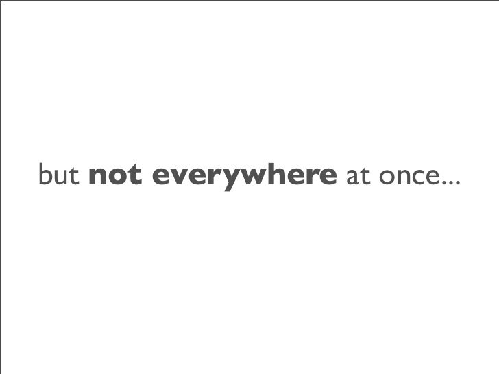 but not everywhere at once...