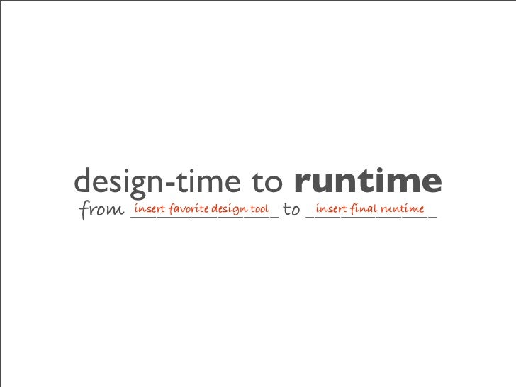 design-time to runtime from _________________ to _______________      insert favorite design tool insert final runtime