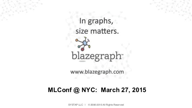 SYSTAP LLC | © 2006-2015 All Rights Reserved MLConf @ NYC: March 27, 2015