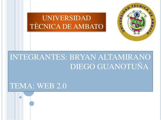 UNIVERSIDAD TÈCNICA DE AMBATO INTEGRANTES: BRYAN ALTAMIRANO DIEGO GUANOTUÑA TEMA: WEB 2.0