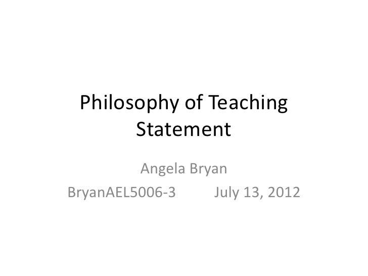 Philosophy of Teaching       Statement         Angela BryanBryanAEL5006-3     July 13, 2012