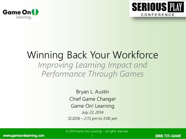 © 2014 Game On! Learning – all rights reserved 1 Winning Back Your Workforce Improving Learning Impact and Performance Thr...