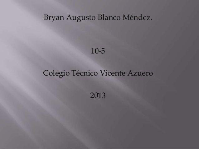 Bryan Augusto Blanco Méndez.             10-5Colegio Técnico Vicente Azuero            2013