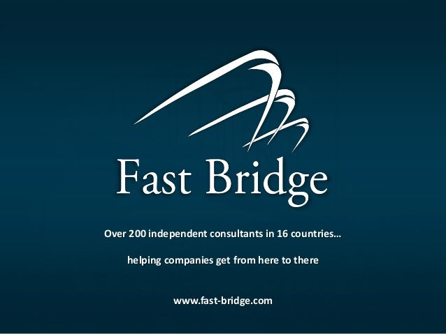 Over 200 independent consultants in 16 countries… helping companies get from here to there  www.fast-bridge.com