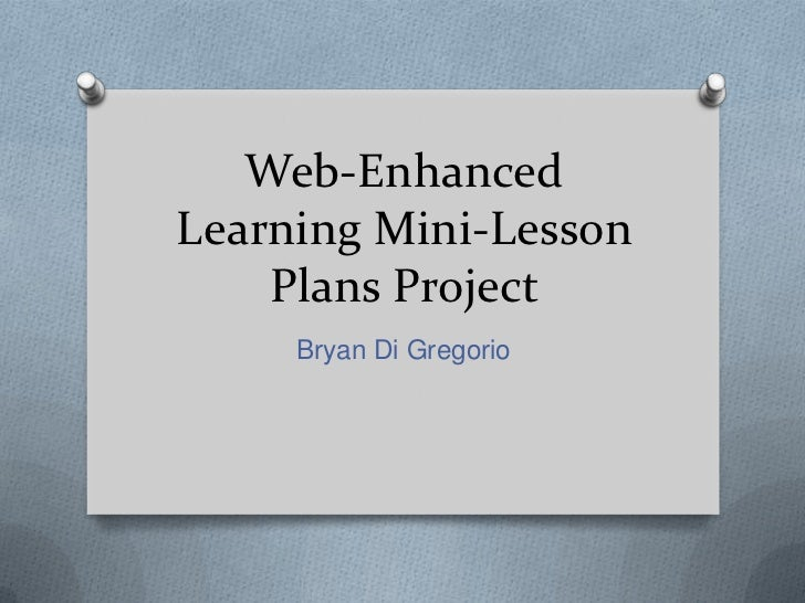 Web-EnhancedLearning Mini-Lesson    Plans Project     Bryan Di Gregorio