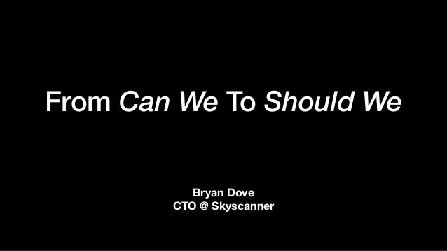 From Can We To Should We Bryan Dove CTO @ Skyscanner