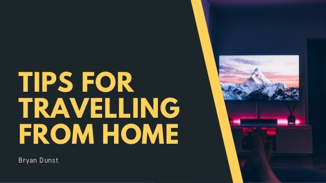 TIPS FOR TRAVELLING FROM HOME Bryan Dunst