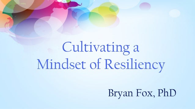 Cultivating a Mindset of Resiliency Bryan Fox, PhD