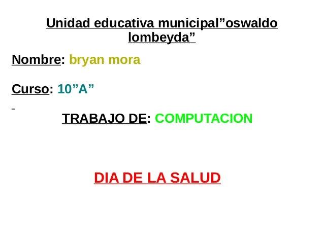 """Unidad educativa municipal""""oswaldo lombeyda"""" Nombre: bryan mora Curso: 10""""A"""" TRABAJO DE: COMPUTACION DIA DE LA SALUD"""