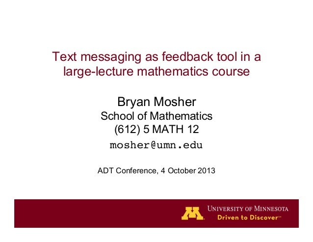 Text messaging as feedback tool in a large-lecture mathematics course Bryan Mosher School of Mathematics (612) 5 MATH 12 m...