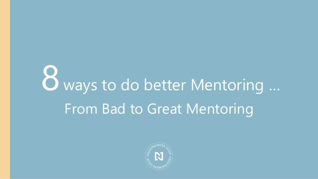 8ways to do better Mentoring … From Bad to Great Mentoring