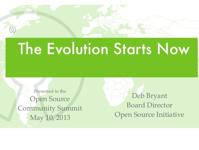 The Evolution Starts NowDeb BryantBoard DirectorOpen Source InitiativePresented to theOpen SourceCommunity SummitMay 10, 2...