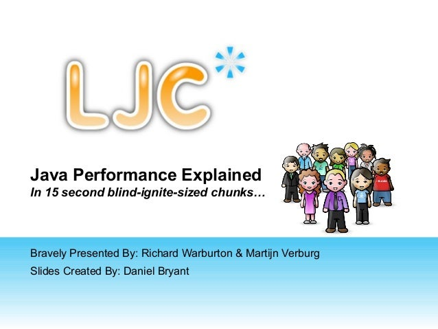 Java Performance Explained In 15 second blind-ignite-sized chunks…  Bravely Presented By: Richard Warburton & Martijn Verb...