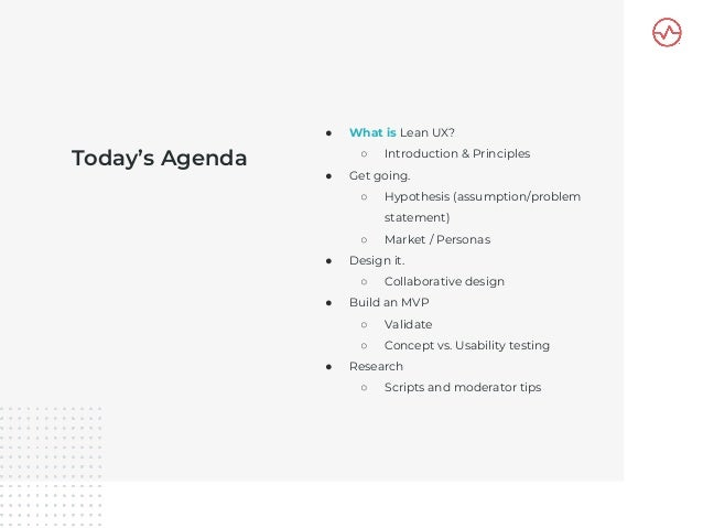 Today's Agenda ● What is Lean UX? ○ Introduction & Principles ● Get going. ○ Hypothesis (assumption/problem statement) ○ M...