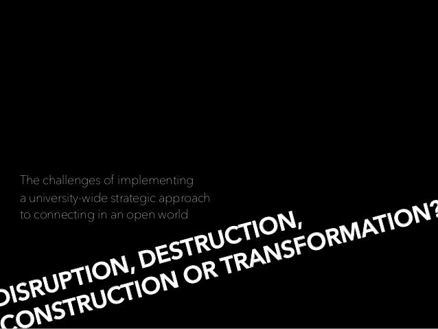 DISRUPTION, DESTRUCTION, NSTRUCTION OR TRANSFORMATION? The challenges of implementing a university-wide strategic approach...
