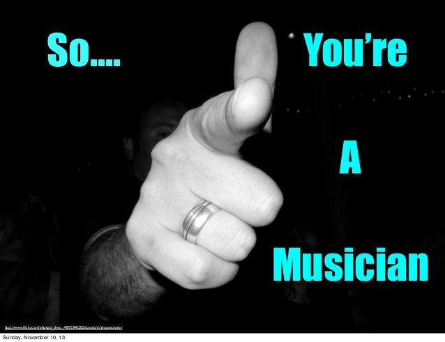 So....  You're A Musician  http://www.flickr.com/photos/_theo_/4893340282/sizes/o/in/photostream/  Sunday, November 10, 13