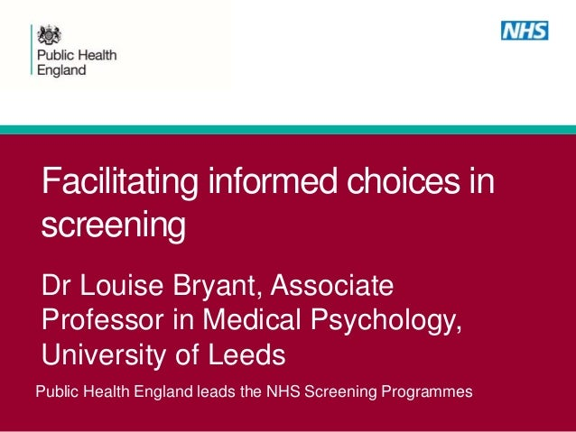 Public Health England leads the NHS Screening Programmes Facilitating informed choices in screening Dr Louise Bryant, Asso...