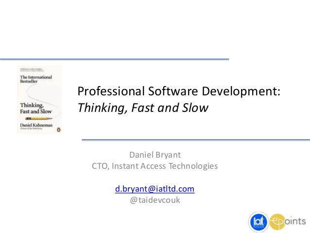 Professional Software Development: Thinking, Fast and Slow Daniel Bryant CTO, Instant Access Technologies d.bryant@iatltd....