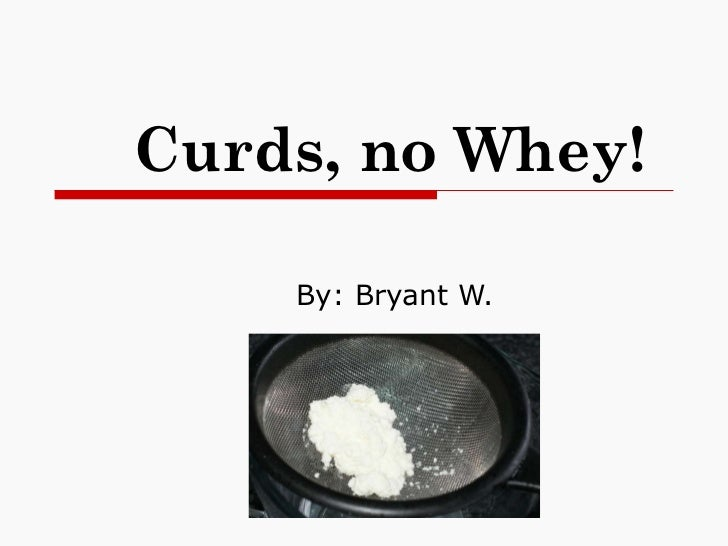 Curds, no Whey! By: Bryant W.