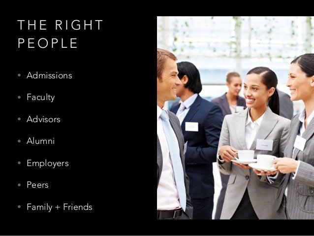 T H E R I G H T P E O P L E • Admissions • Faculty • Advisors • Alumni • Employers • Peers • Family + Friends