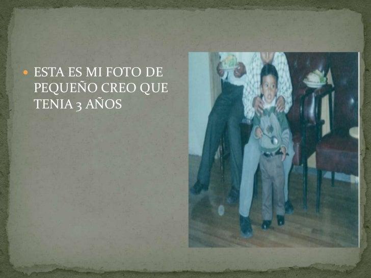  ESTA ES MI FOTO DE PEQUEÑO CREO QUE TENIA 3 AÑOS