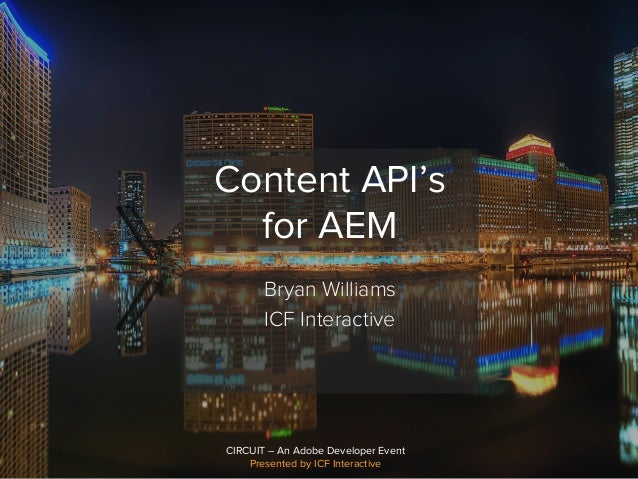 CIRCUIT – An Adobe Developer Event Presented by ICF Interactive Content API's for AEM Bryan Williams ICF Interactive