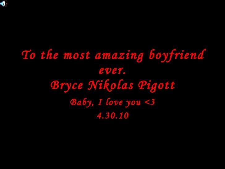 To the most amazing boyfriend ever. Bryce Nikolas Pigott Baby, I love you <3 4.30.10