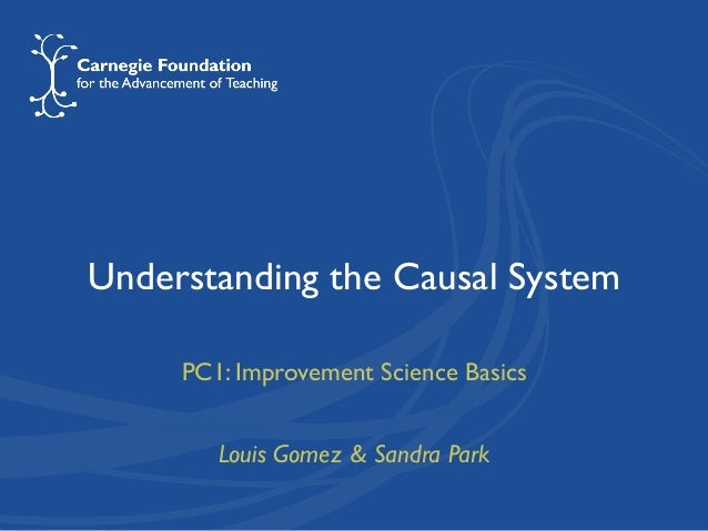 Understanding the Causal System PC1: Improvement Science Basics Louis Gomez & Sandra Park