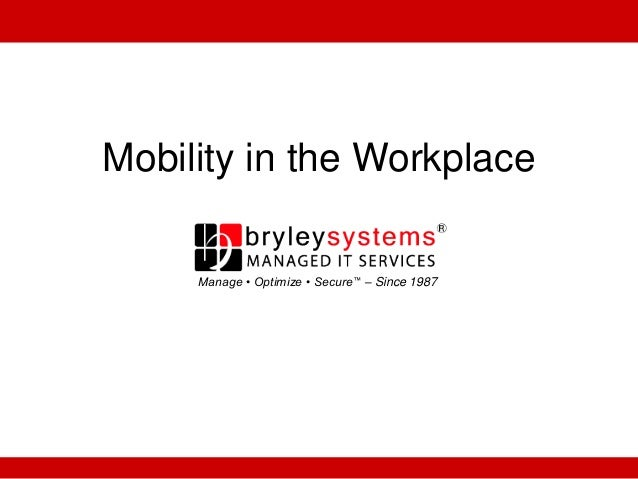 Mobility in the Workplace Manage • Optimize • Secure™ – Since 1987