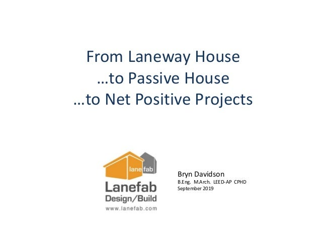 Bryn Davidson B.Eng. M.Arch. LEED-AP CPHD September 2019 From Laneway House …to Passive House …to Net Positive Projects
