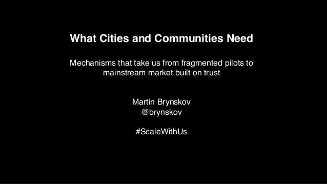 What Cities and Communities Need Mechanisms that take us from fragmented pilots to mainstream market built on trust Martin...
