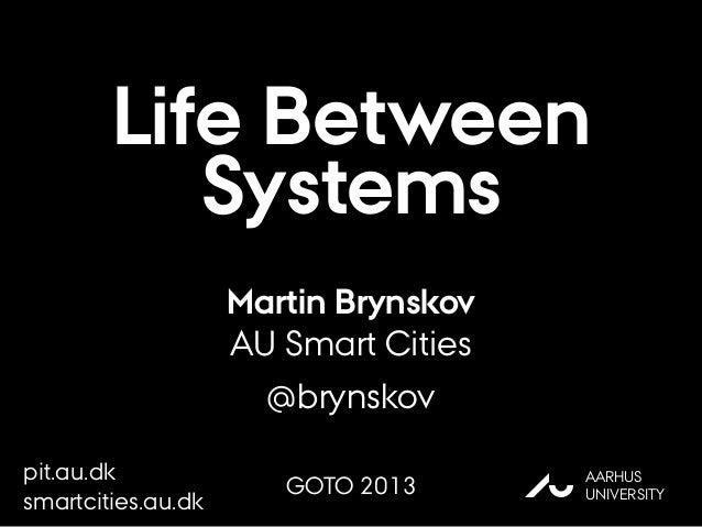 Life Between Systems Martin Brynskov AU Smart Cities @brynskov AU AARHUS UNIVERSITY pit.au.dk smartcities.au.dk GOTO 2013