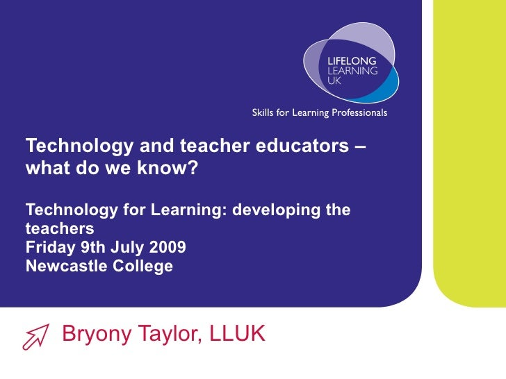 Technology and teacher educators – what do we know? Technology for Learning: developing the teachers  Friday 9th July 2009...