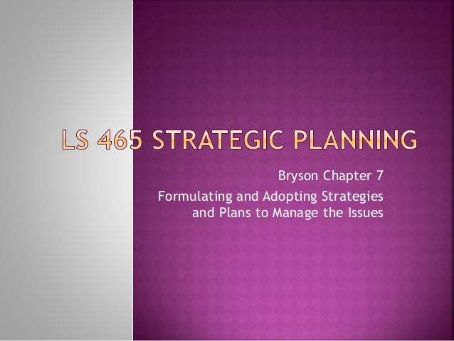 Bryson Chapter 7 Formulating and Adopting Strategies and Plans to Manage the Issues