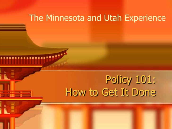 The Minnesota and Utah Experience                     Policy 101:         How to Get It Done