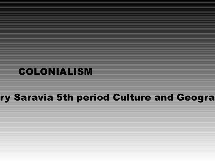 COLONIALISMry Saravia 5th period Culture and Geograp