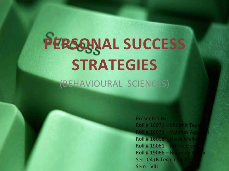 PERSONAL SUCCESS STRATEGIES (BEHAVIOURAL  SCIENCES) Presented By: Roll # 16071 – Shobhit Tayal Roll # 16072 – Vaibhav Agar...